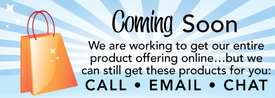 Coming Soon - We are working to get our entire product offering online... but we can still get these products for you: CALL EMAIL CHAT